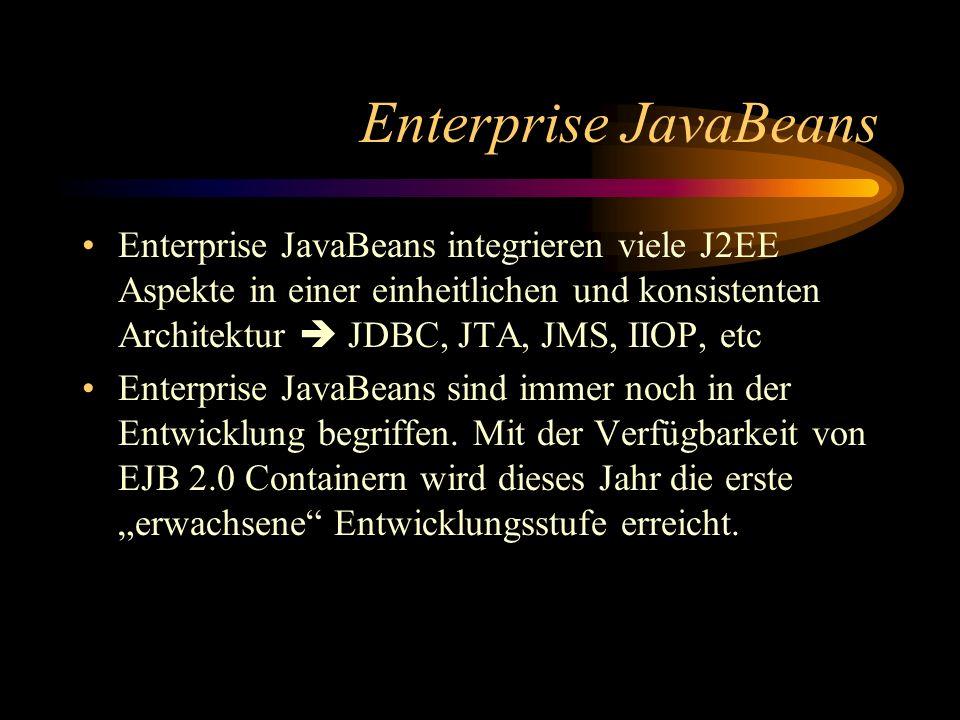 Enterprise JavaBeans Enterprise JavaBeans integrieren viele J2EE Aspekte in einer einheitlichen und konsistenten Architektur JDBC, JTA, JMS, IIOP, etc Enterprise JavaBeans sind immer noch in der Entwicklung begriffen.