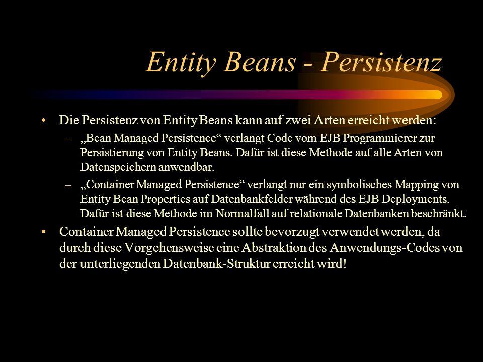 Entity Beans - Persistenz Die Persistenz von Entity Beans kann auf zwei Arten erreicht werden: –Bean Managed Persistence verlangt Code vom EJB Programmierer zur Persistierung von Entity Beans.