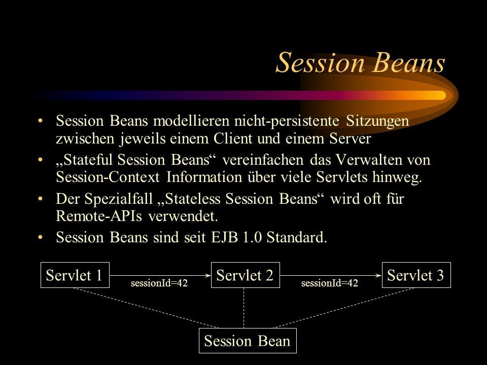 Session Beans Session Beans modellieren nicht-persistente Sitzungen zwischen jeweils einem Client und einem Server Stateful Session Beans vereinfachen das Verwalten von Session-Context Information über viele Servlets hinweg.