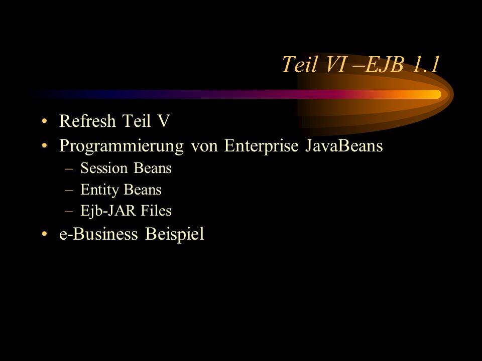 Teil VI –EJB 1.1 Refresh Teil V Programmierung von Enterprise JavaBeans –Session Beans –Entity Beans –Ejb-JAR Files e-Business Beispiel
