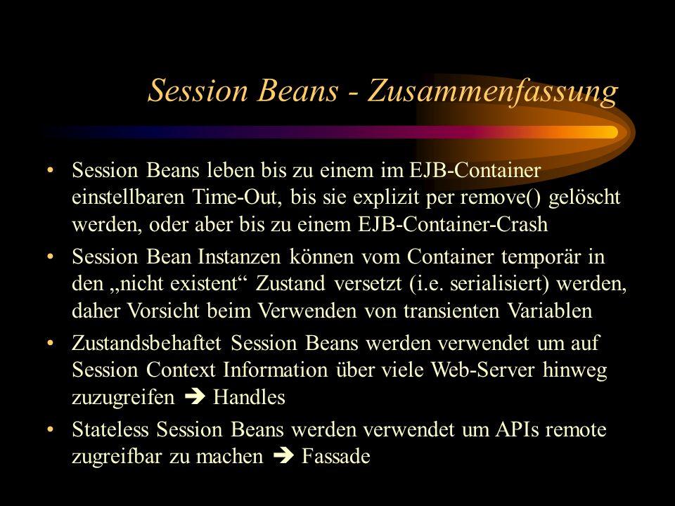 Session Beans - Zusammenfassung Session Beans leben bis zu einem im EJB-Container einstellbaren Time-Out, bis sie explizit per remove() gelöscht werden, oder aber bis zu einem EJB-Container-Crash Session Bean Instanzen können vom Container temporär in den nicht existent Zustand versetzt (i.e.