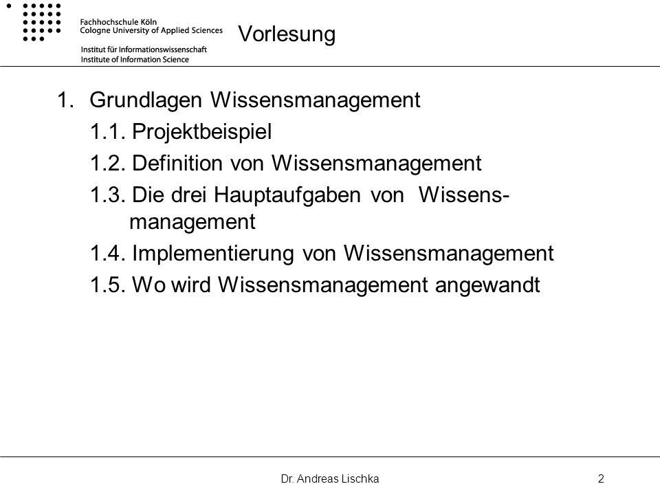 Dr. Andreas Lischka2 Vorlesung 1.Grundlagen Wissensmanagement 1.1. Projektbeispiel 1.2. Definition von Wissensmanagement 1.3. Die drei Hauptaufgaben v