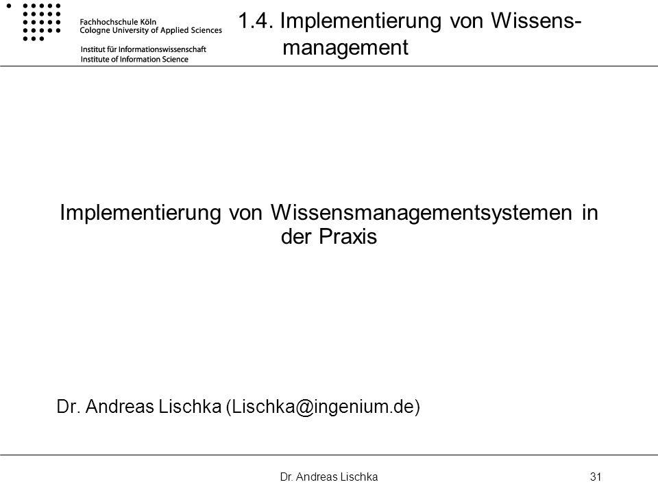 Dr. Andreas Lischka31 1.4. Implementierung von Wissens- management Implementierung von Wissensmanagementsystemen in der Praxis Dr. Andreas Lischka (Li