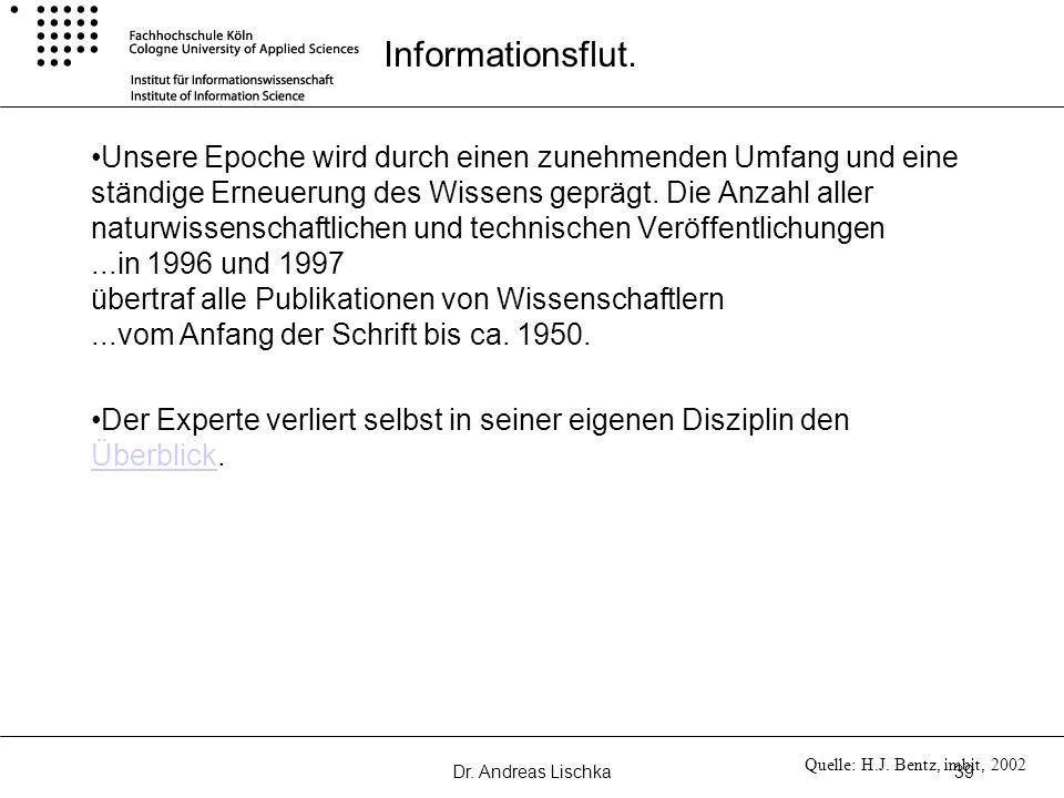 Dr. Andreas Lischka39 Informationsflut. Unsere Epoche wird durch einen zunehmenden Umfang und eine ständige Erneuerung des Wissens geprägt. Die Anzahl