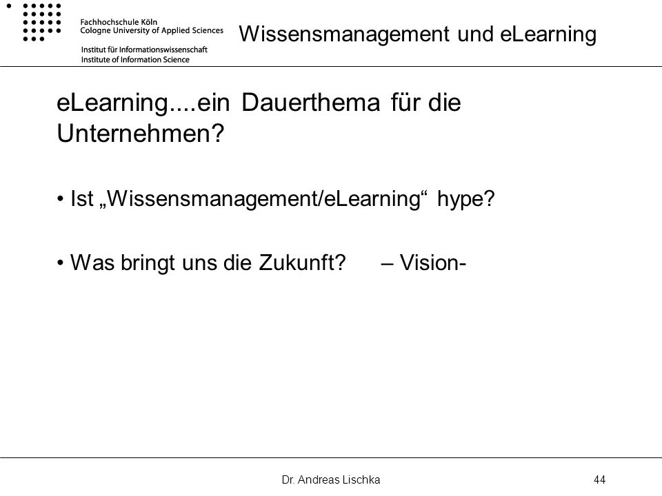 Dr. Andreas Lischka44 Wissensmanagement und eLearning eLearning....ein Dauerthema für die Unternehmen? Ist Wissensmanagement/eLearning hype? Was bring