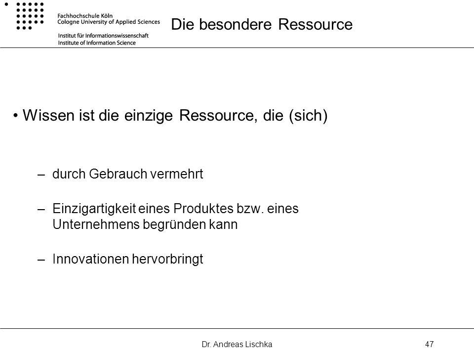 Dr. Andreas Lischka47 Die besondere Ressource Wissen ist die einzige Ressource, die (sich) –durch Gebrauch vermehrt –Einzigartigkeit eines Produktes b