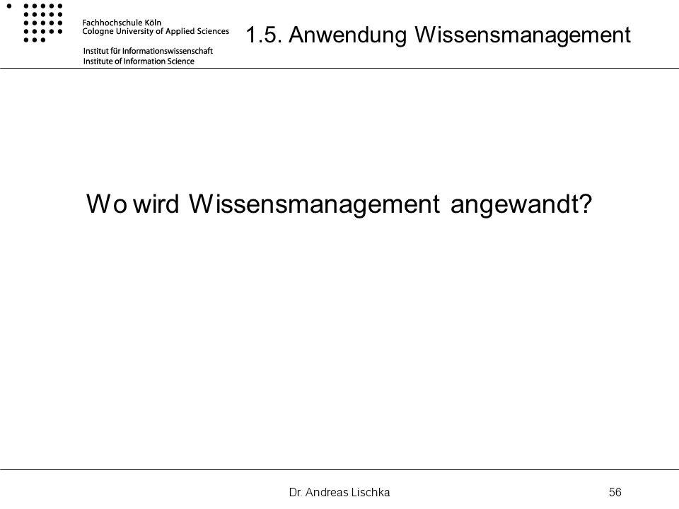 Dr. Andreas Lischka56 1.5. Anwendung Wissensmanagement Wo wird Wissensmanagement angewandt?