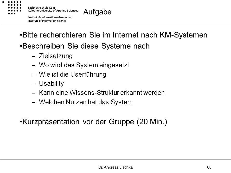 Dr. Andreas Lischka66 Aufgabe Bitte recherchieren Sie im Internet nach KM-Systemen Beschreiben Sie diese Systeme nach –Zielsetzung –Wo wird das System