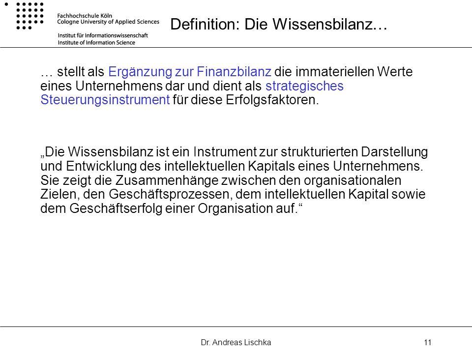 Dr. Andreas Lischka11 Definition: Die Wissensbilanz… … stellt als Ergänzung zur Finanzbilanz die immateriellen Werte eines Unternehmens dar und dient