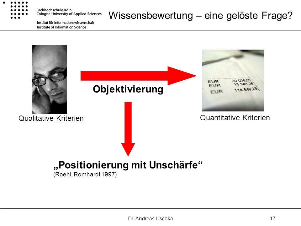 Dr. Andreas Lischka17 Wissensbewertung – eine gelöste Frage? Qualitative Kriterien Quantitative Kriterien Objektivierung Positionierung mit Unschärfe