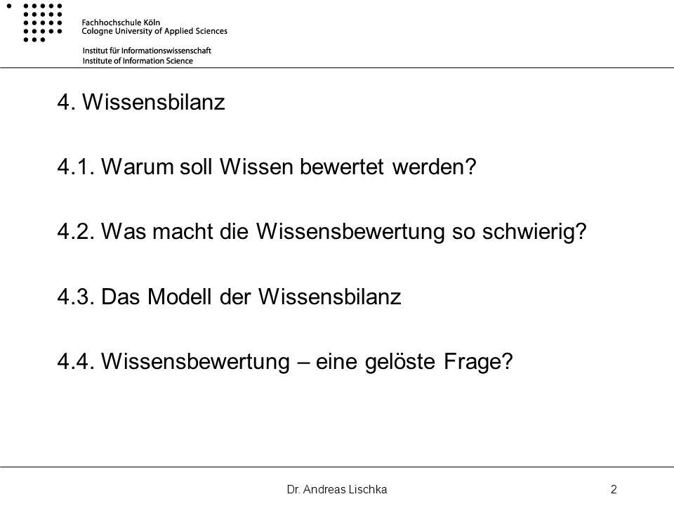 Dr. Andreas Lischka2 4. Wissensbilanz 4.1. Warum soll Wissen bewertet werden? 4.2. Was macht die Wissensbewertung so schwierig? 4.3. Das Modell der Wi