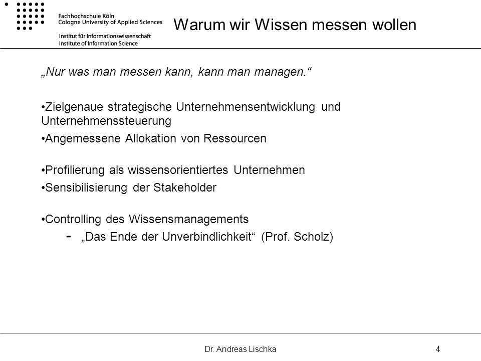 Dr. Andreas Lischka4 Warum wir Wissen messen wollen Nur was man messen kann, kann man managen. Zielgenaue strategische Unternehmensentwicklung und Unt