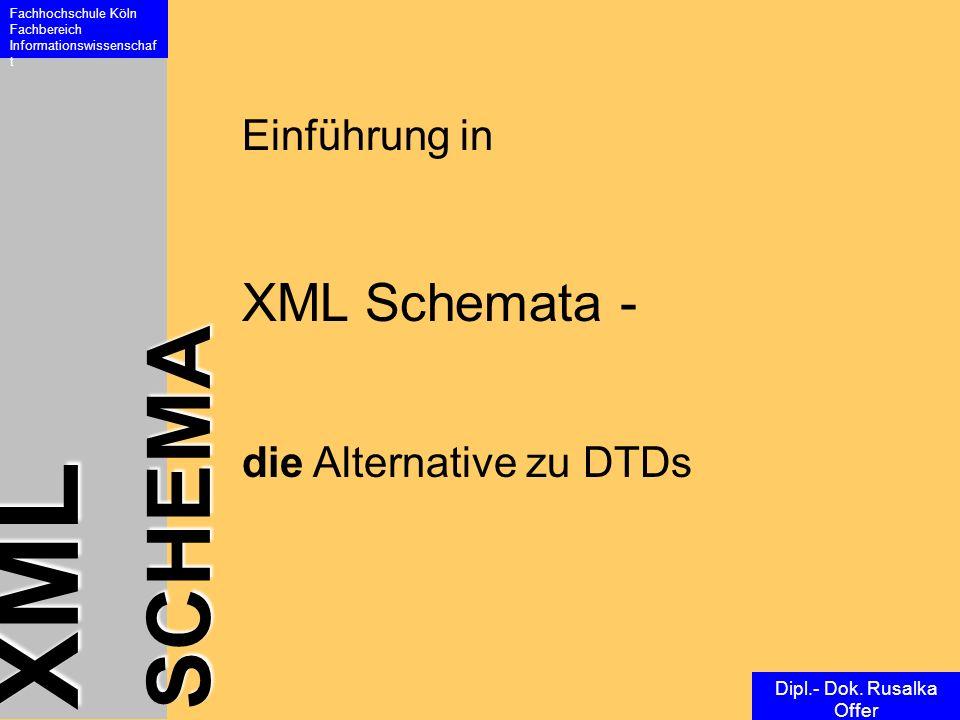 XML SCHEMA Fachhochschule Köln Fachbereich Informationswissenschaf t Dipl.- Dok. Rusalka Offer Einführung in XML Schemata - die Alternative zu DTDs