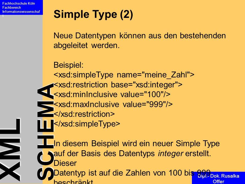 XML SCHEMA Fachhochschule Köln Fachbereich Informationswissenschaf t Dipl.- Dok. Rusalka Offer Simple Type (2) Neue Datentypen können aus den bestehen