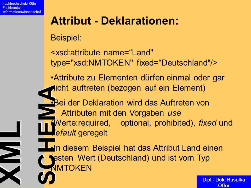 XML SCHEMA Fachhochschule Köln Fachbereich Informationswissenschaf t Dipl.- Dok. Rusalka Offer Attribut - Deklarationen: Beispiel: Attribute zu Elemen