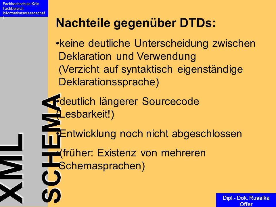 XML SCHEMA Fachhochschule Köln Fachbereich Informationswissenschaf t Dipl.- Dok. Rusalka Offer Nachteile gegenüber DTDs: keine deutliche Unterscheidun