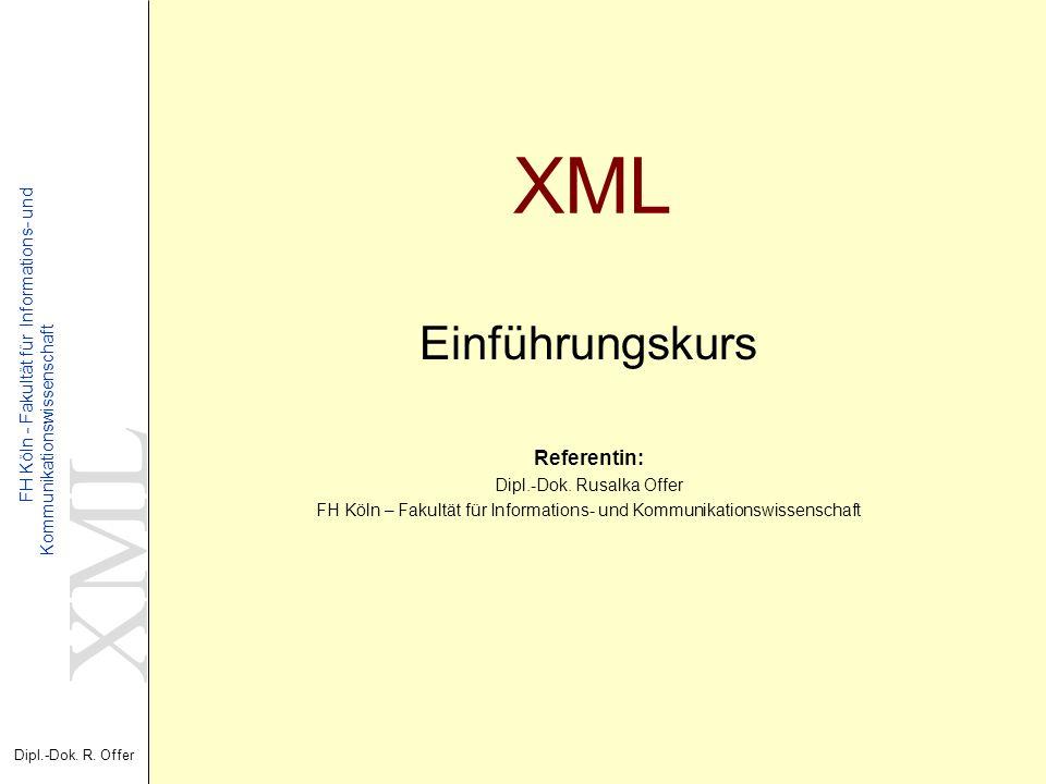 XML Dipl.-Dok. R. Offer FH Köln - Fakultät für Informations- und Kommunikationswissenschaft XML Einführungskurs Referentin: Dipl.-Dok. Rusalka Offer F