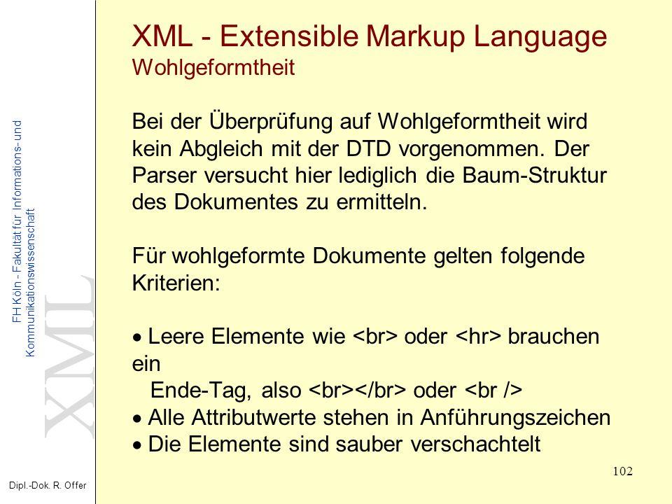 XML Dipl.-Dok. R. Offer FH Köln - Fakultät für Informations- und Kommunikationswissenschaft 102 XML - Extensible Markup Language Wohlgeformtheit Bei d