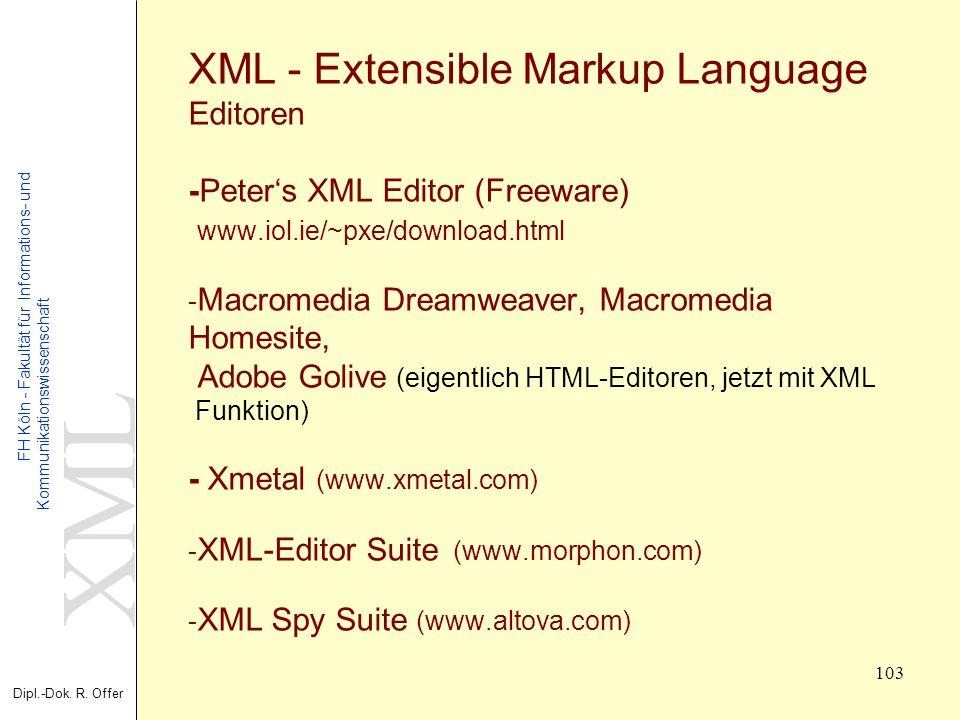 XML Dipl.-Dok. R. Offer FH Köln - Fakultät für Informations- und Kommunikationswissenschaft 103 XML - Extensible Markup Language Editoren -Peters XML