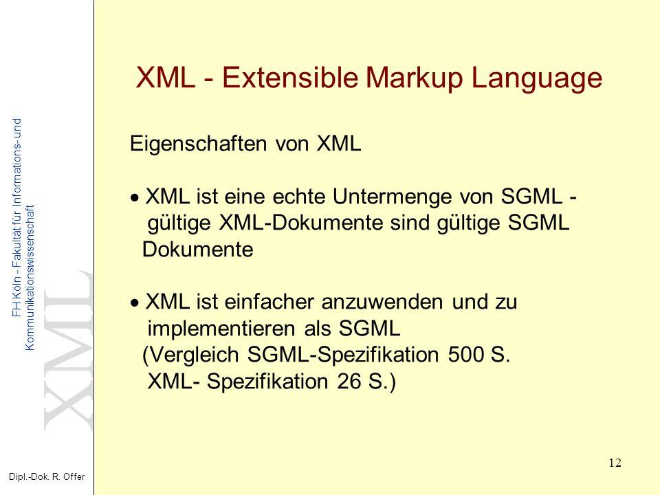 XML Dipl.-Dok. R. Offer FH Köln - Fakultät für Informations- und Kommunikationswissenschaft 12 XML - Extensible Markup Language Eigenschaften von XML