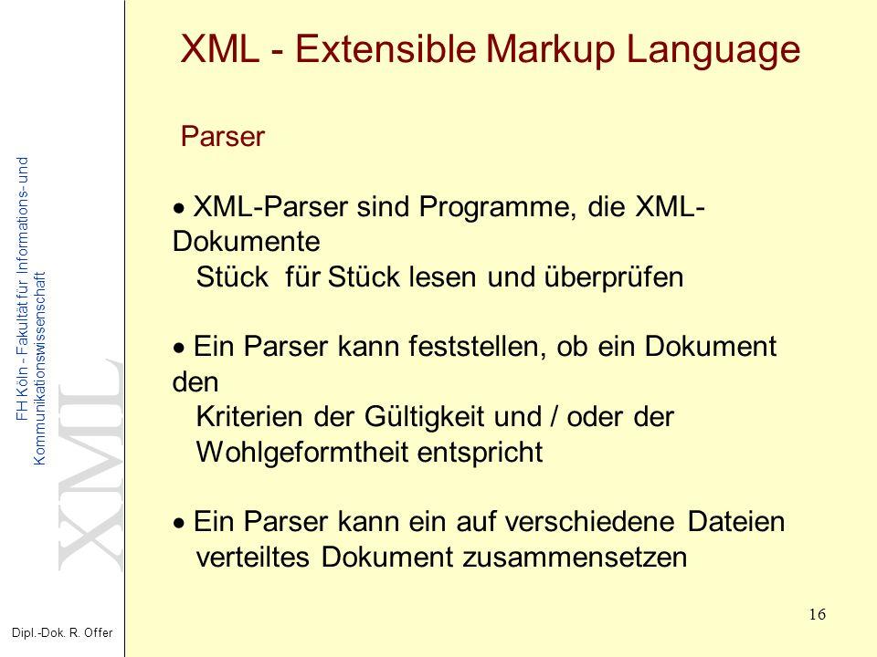 XML Dipl.-Dok. R. Offer FH Köln - Fakultät für Informations- und Kommunikationswissenschaft 16 XML - Extensible Markup Language Parser XML-Parser sind