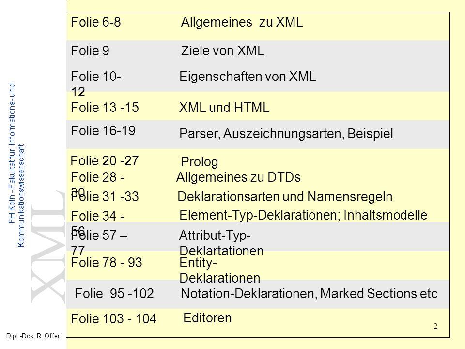 XML Dipl.-Dok. R. Offer FH Köln - Fakultät für Informations- und Kommunikationswissenschaft 2 Folie 103 - 104 Folie 31 -33 Ziele von XMLFolie 9 Allgem