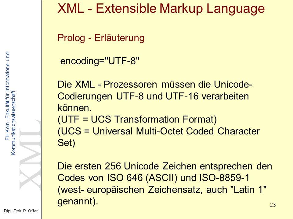 XML Dipl.-Dok. R. Offer FH Köln - Fakultät für Informations- und Kommunikationswissenschaft 23 XML - Extensible Markup Language Prolog - Erläuterung e