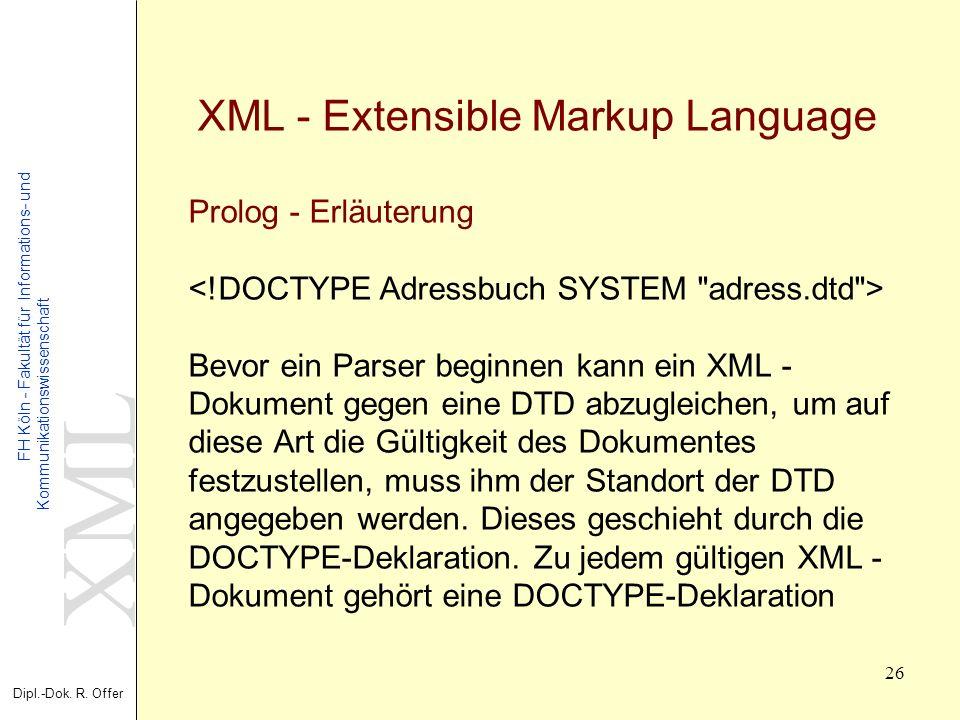 XML Dipl.-Dok. R. Offer FH Köln - Fakultät für Informations- und Kommunikationswissenschaft 26 XML - Extensible Markup Language Prolog - Erläuterung B