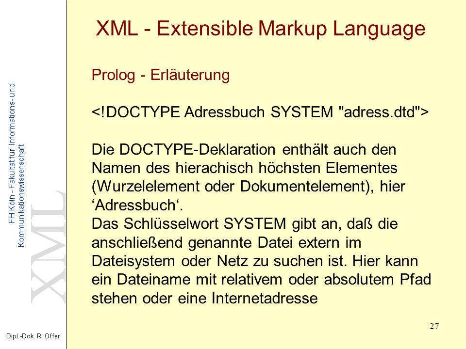 XML Dipl.-Dok. R. Offer FH Köln - Fakultät für Informations- und Kommunikationswissenschaft 27 XML - Extensible Markup Language Prolog - Erläuterung D