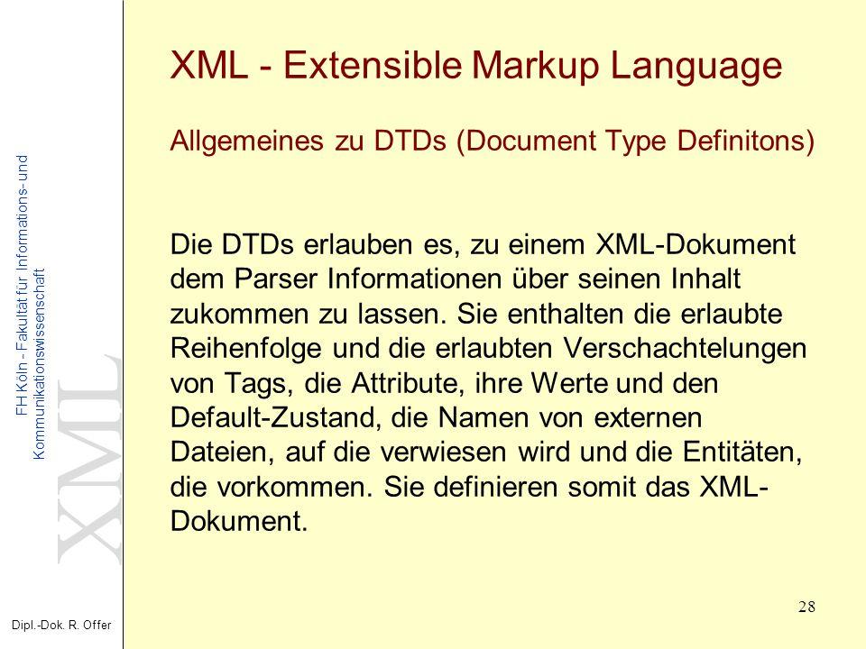 XML Dipl.-Dok. R. Offer FH Köln - Fakultät für Informations- und Kommunikationswissenschaft 28 XML - Extensible Markup Language Allgemeines zu DTDs (D