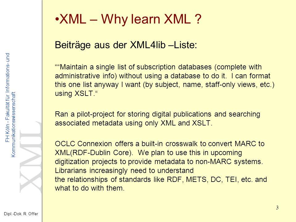 XML Dipl.-Dok. R. Offer FH Köln - Fakultät für Informations- und Kommunikationswissenschaft 3 XML – Why learn XML ? Beiträge aus der XML4lib –Liste: M