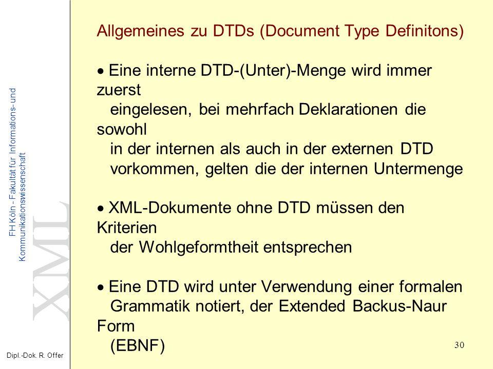 XML Dipl.-Dok. R. Offer FH Köln - Fakultät für Informations- und Kommunikationswissenschaft 30 XML - Extensible Markup Language Allgemeines zu DTDs (D
