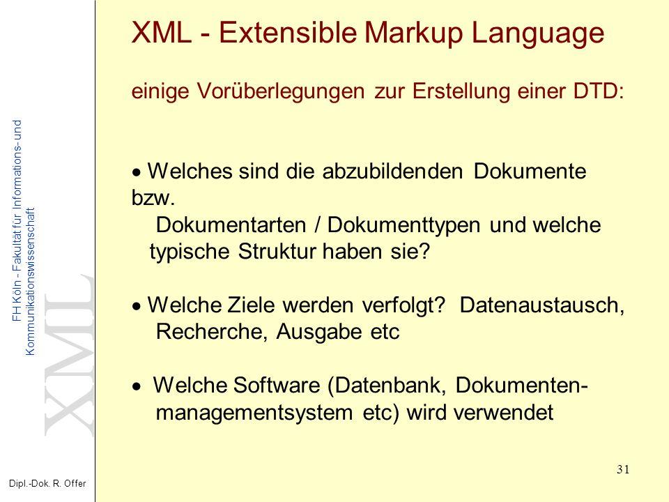 XML Dipl.-Dok. R. Offer FH Köln - Fakultät für Informations- und Kommunikationswissenschaft 31 XML - Extensible Markup Language einige Vorüberlegungen