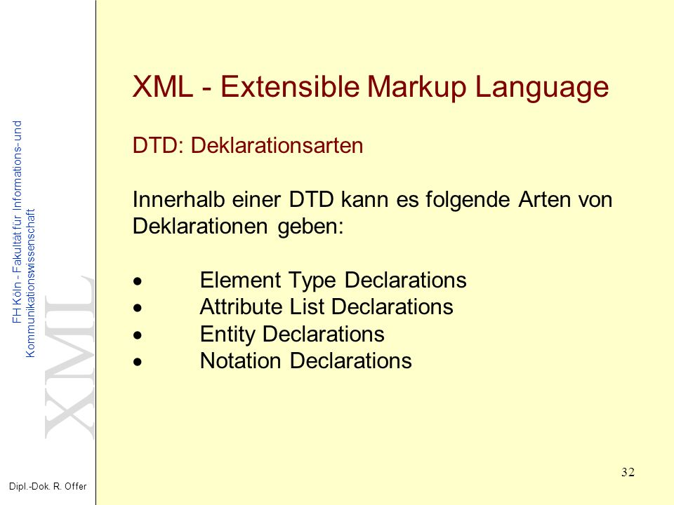 XML Dipl.-Dok. R. Offer FH Köln - Fakultät für Informations- und Kommunikationswissenschaft 32 XML - Extensible Markup Language DTD: Deklarationsarten