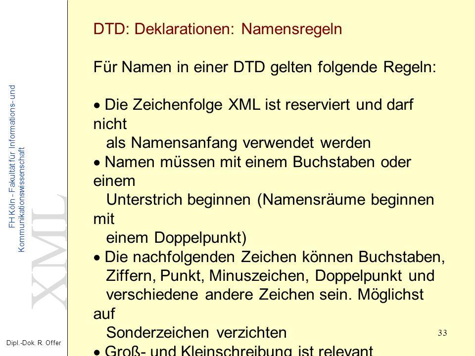 XML Dipl.-Dok. R. Offer FH Köln - Fakultät für Informations- und Kommunikationswissenschaft 33 XML - Extensible Markup Language DTD: Deklarationen: Na
