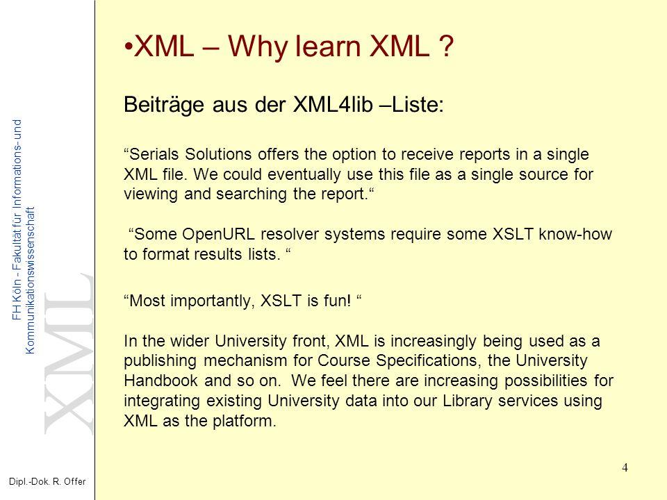 XML Dipl.-Dok. R. Offer FH Köln - Fakultät für Informations- und Kommunikationswissenschaft 4 XML – Why learn XML ? Beiträge aus der XML4lib –Liste: S