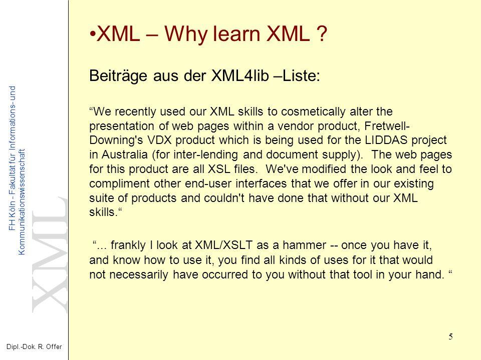 XML Dipl.-Dok. R. Offer FH Köln - Fakultät für Informations- und Kommunikationswissenschaft 5 XML – Why learn XML ? Beiträge aus der XML4lib –Liste: W