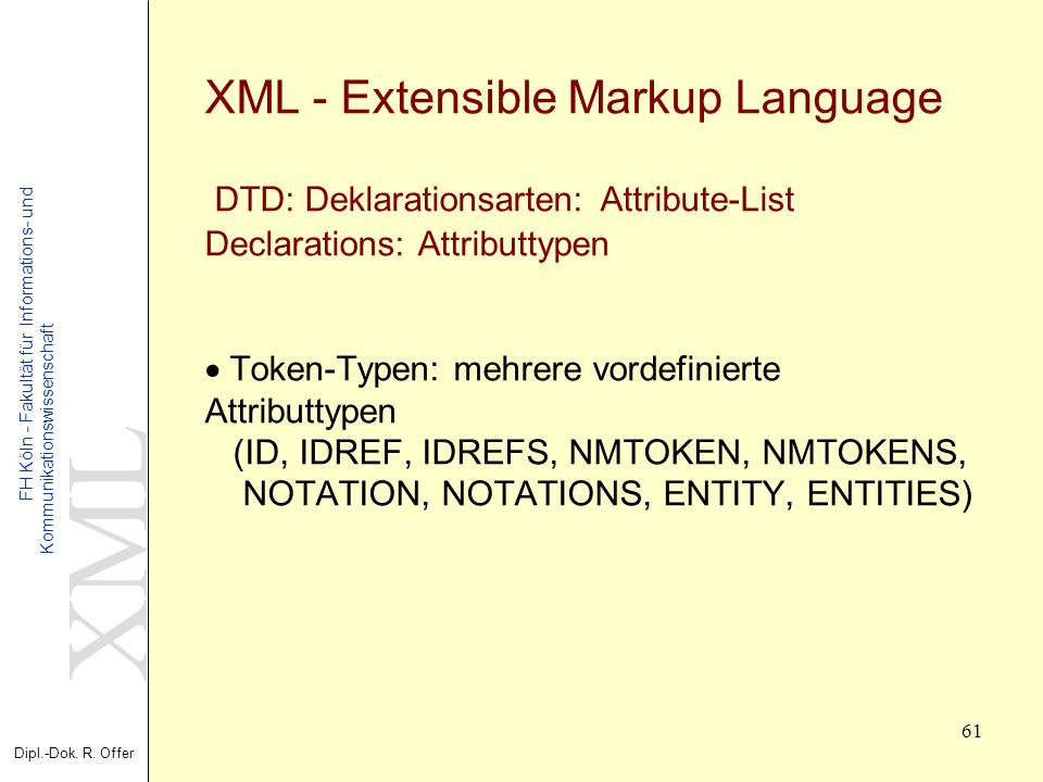 XML Dipl.-Dok. R. Offer FH Köln - Fakultät für Informations- und Kommunikationswissenschaft 61 XML - Extensible Markup Language DTD: Deklarationsarten
