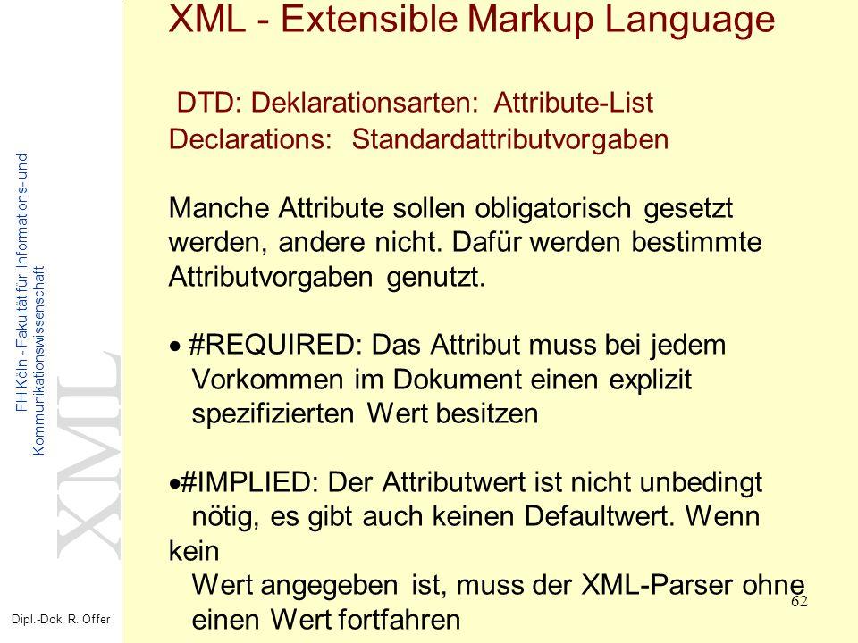 XML Dipl.-Dok. R. Offer FH Köln - Fakultät für Informations- und Kommunikationswissenschaft 62 XML - Extensible Markup Language DTD: Deklarationsarten