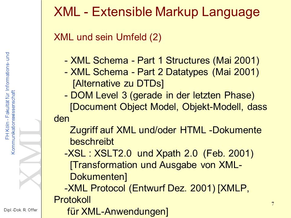 XML Dipl.-Dok. R. Offer FH Köln - Fakultät für Informations- und Kommunikationswissenschaft 7 XML - Extensible Markup Language XML und sein Umfeld (2)
