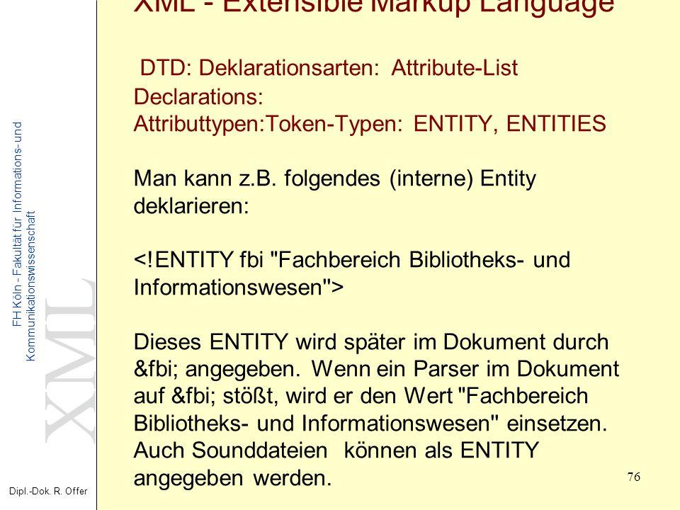 XML Dipl.-Dok. R. Offer FH Köln - Fakultät für Informations- und Kommunikationswissenschaft 76 XML - Extensible Markup Language DTD: Deklarationsarten
