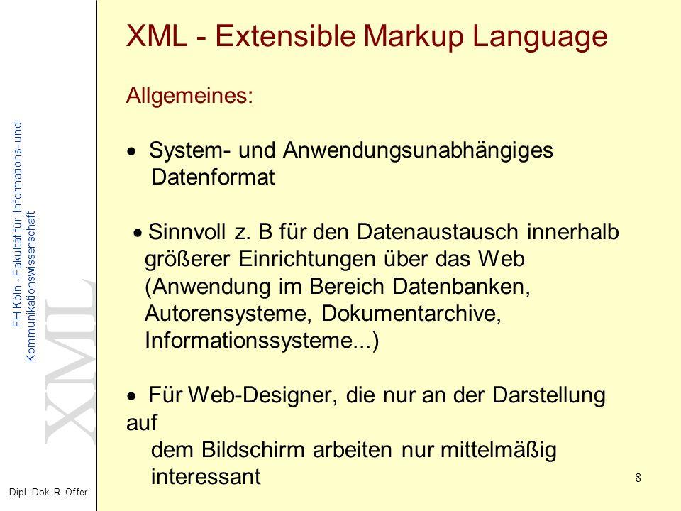 XML Dipl.-Dok. R. Offer FH Köln - Fakultät für Informations- und Kommunikationswissenschaft 8 XML - Extensible Markup Language Allgemeines: System- un
