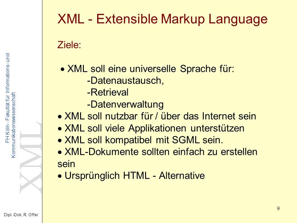 XML Dipl.-Dok. R. Offer FH Köln - Fakultät für Informations- und Kommunikationswissenschaft 9 XML - Extensible Markup Language Ziele: XML soll eine un