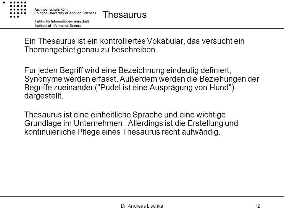 Dr. Andreas Lischka12 Thesaurus Ein Thesaurus ist ein kontrolliertes Vokabular, das versucht ein Themengebiet genau zu beschreiben. Für jeden Begriff