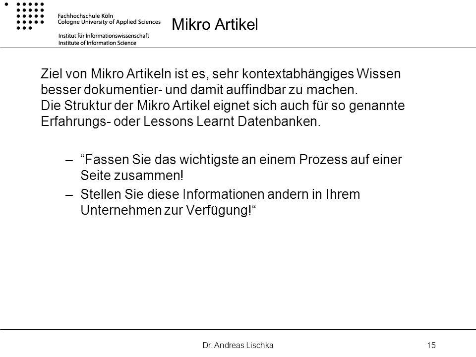 Dr. Andreas Lischka15 Mikro Artikel Ziel von Mikro Artikeln ist es, sehr kontextabhängiges Wissen besser dokumentier- und damit auffindbar zu machen.