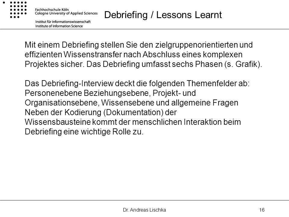 Dr. Andreas Lischka16 Debriefing / Lessons Learnt Mit einem Debriefing stellen Sie den zielgruppenorientierten und effizienten Wissenstransfer nach Ab