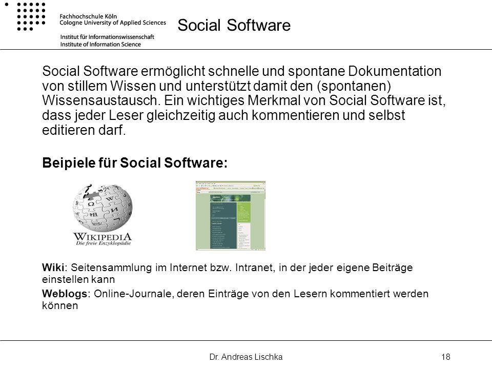 Dr. Andreas Lischka18 Social Software Social Software ermöglicht schnelle und spontane Dokumentation von stillem Wissen und unterstützt damit den (spo
