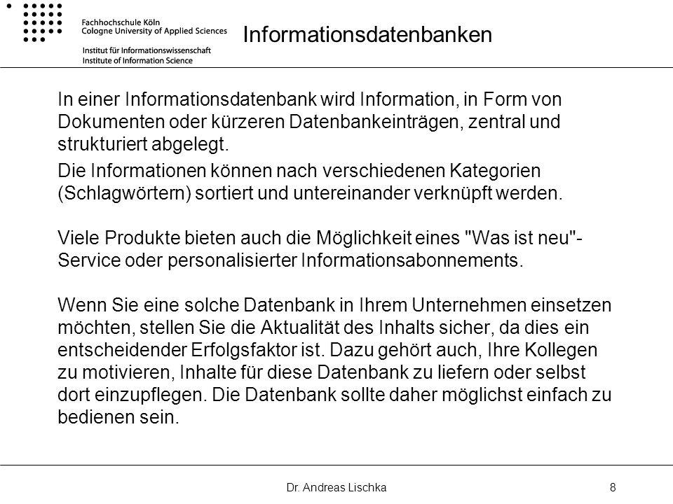 Dr. Andreas Lischka8 Informationsdatenbanken In einer Informationsdatenbank wird Information, in Form von Dokumenten oder kürzeren Datenbankeinträgen,