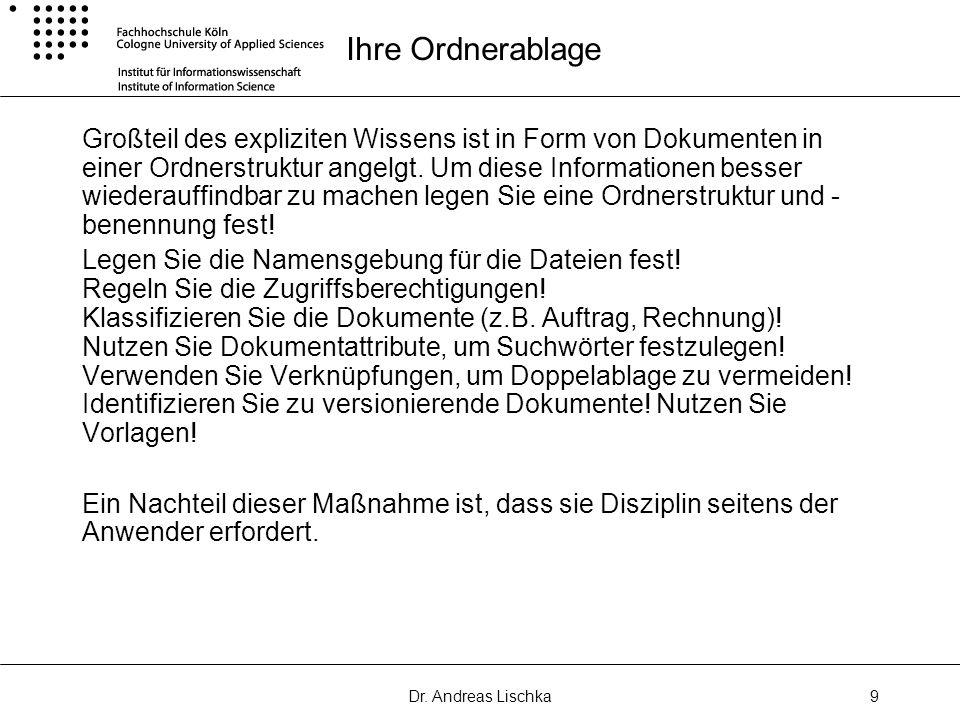 Dr. Andreas Lischka9 Ihre Ordnerablage Großteil des expliziten Wissens ist in Form von Dokumenten in einer Ordnerstruktur angelgt. Um diese Informatio