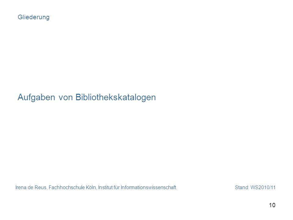 Irena de Reus, Fachhochschule Köln, Institut für Informationswissenschaft Stand: WS2010/11 10 Gliederung Aufgaben von Bibliothekskatalogen